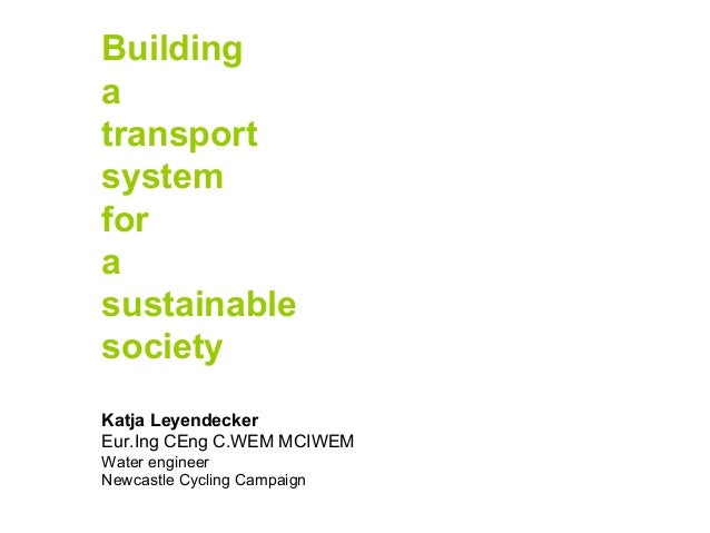 Building a transport system for a sustainable society Katja Leyendecker Eur.Ing CEng C.WEM MCIWEM Water engineer Newcastle...