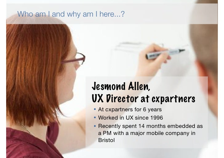Who am I and why am I here...?                    Jesmond Allen,                    UX Director at cxpartners             ...