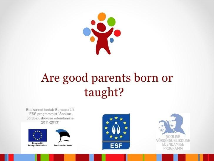 """Are good parents born or taught?  Ettekannet toetab Euroopa Liit ESF programmist """"Soolise võrdõiguslikkuse edendamine 2011..."""