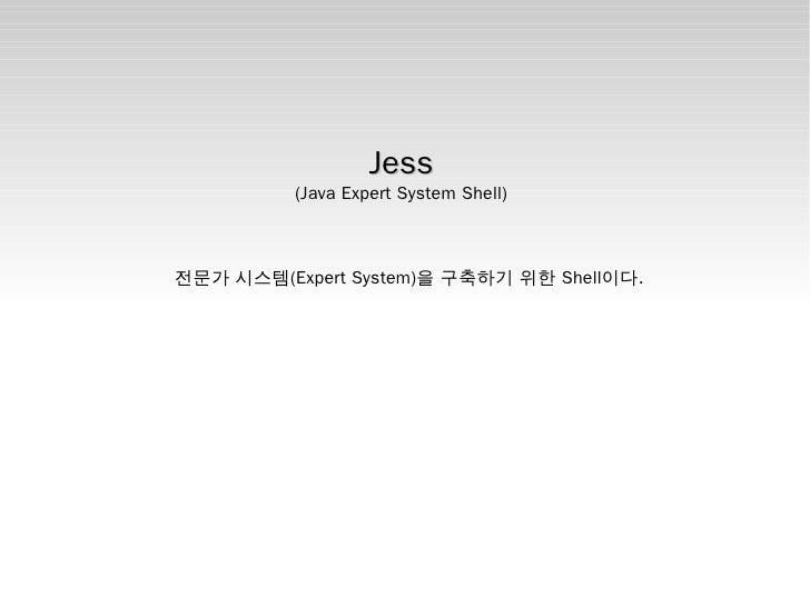 Jess           (Java Expert System Shell)    전문가 시스템(Expert System)을 구축하기 위한 Shell이다.