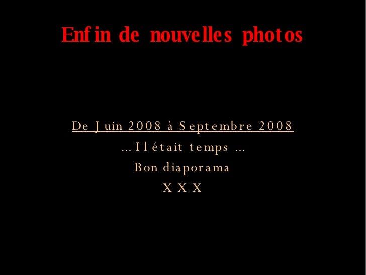 Enfin de nouvelles photos <ul><ul><li>De Juin 2008 à Septembre 2008 </li></ul></ul><ul><ul><li>... Il était temps ... </li...