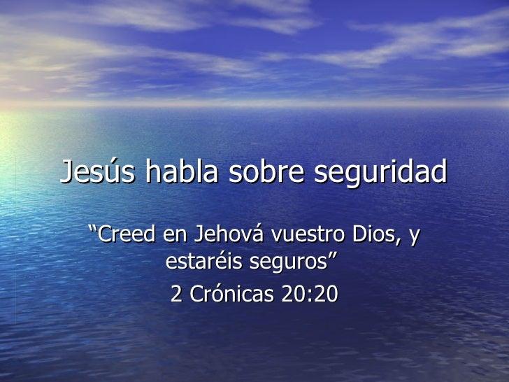"""Jesús habla sobre seguridad """"Creed en Jehová vuestro Dios, y estaréis seguros""""  2 Crónicas 20:20"""