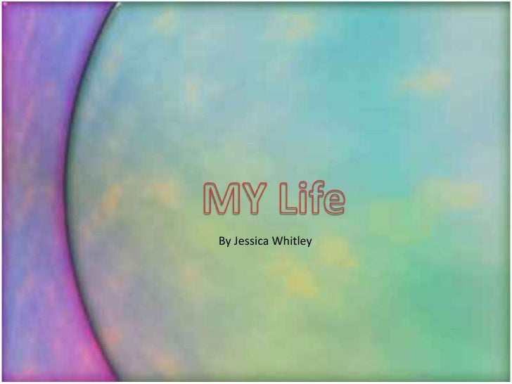 MY Life<br />   By Jessica Whitley<br />