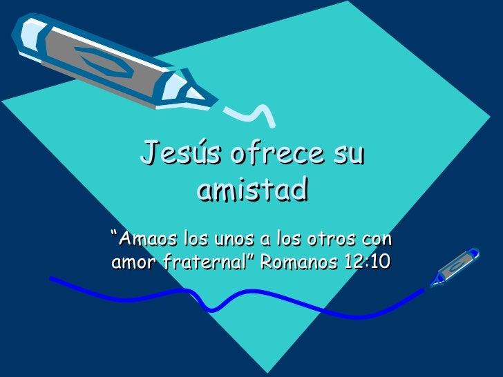 """Jesús ofrece su amistad """"Amaos los unos a los otros con amor fraternal"""" Romanos 12:10"""