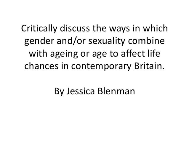 Critically discuss the ways in which gender and/or sexuality combine  with ageing or age to affect life chances in contemp...