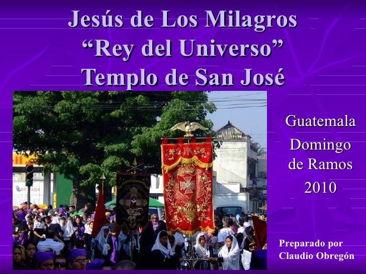 """Jesús de Los Milagros """"Rey del Universo"""" Templo de San José Guatemala Domingo de Ramos 2010 Preparado por  Claudio Obregón"""