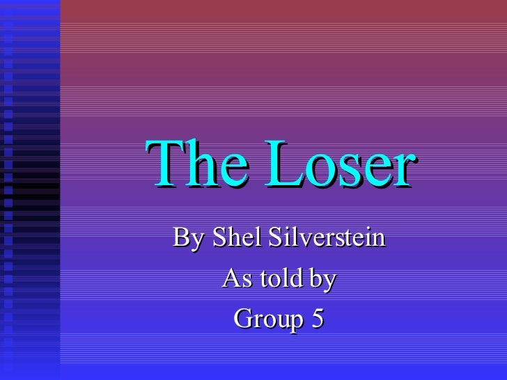 The Loser By Shel Silverstein As told by Group 5