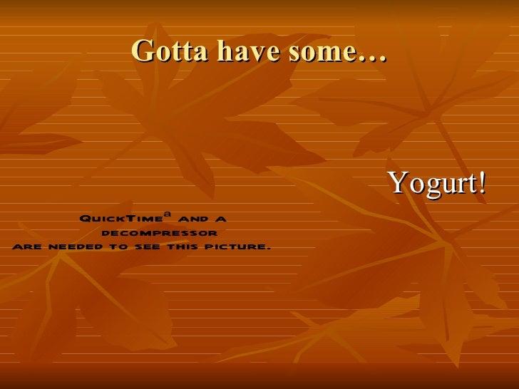 Gotta have some… <ul><li>Yogurt! </li></ul>