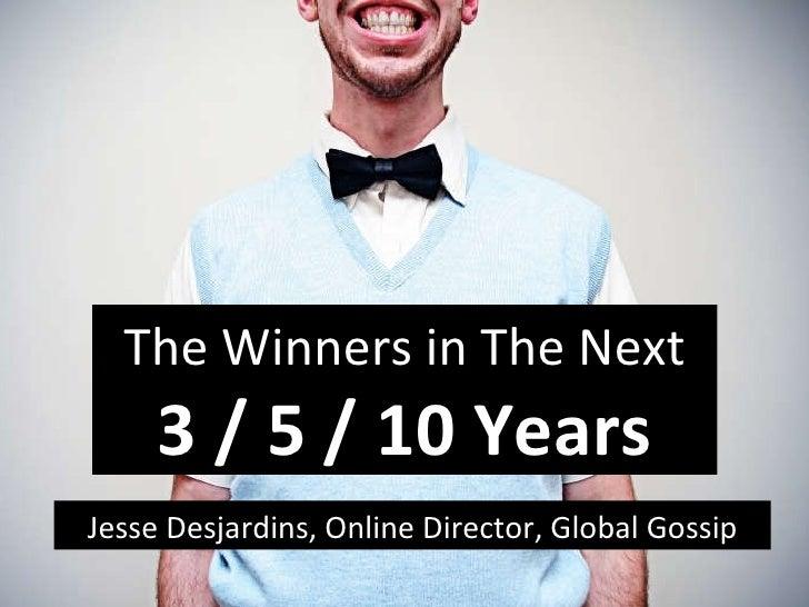 Jesse Desjardins, Online Director, Global Gossip The Winners in The Next 3 / 5 / 10 Years