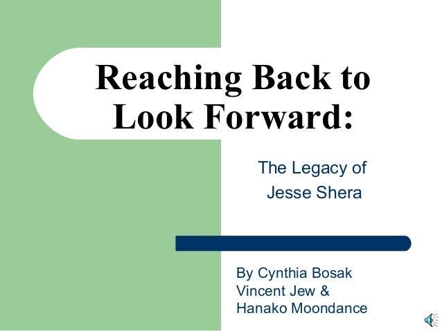 The Legacy of Jesse Shera Reaching Back to Look Forward: By Cynthia Bosak Vincent Jew & Hanako Moondance
