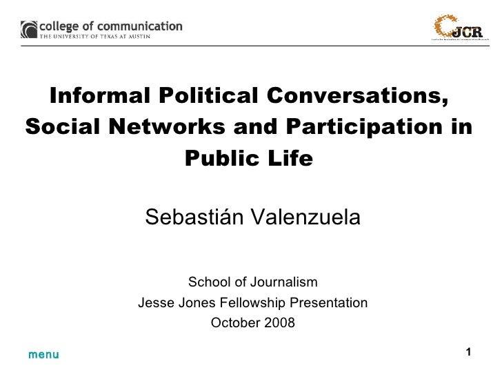 Informal Political Conversations, Social Networks and Participation in Public Life Sebasti án Valenzuela School of Journal...