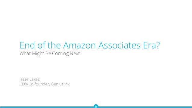 End of the Amazon Associates Era? What Might Be Coming Next Jesse Lakes CEO/Co-founder, Geniuslink