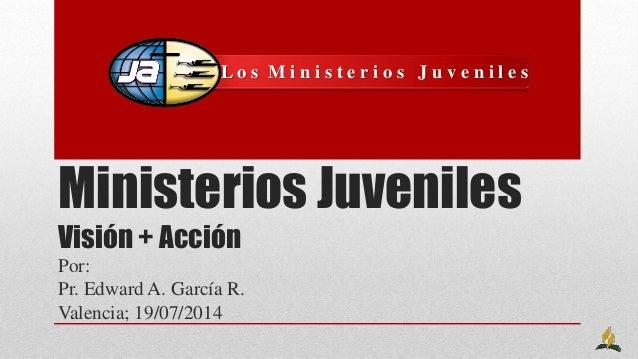 Ministerios Juveniles Visión + Acción Por: Pr. Edward A. García R. Valencia; 19/07/2014 L o s M i n i s t e r i o s J u v ...