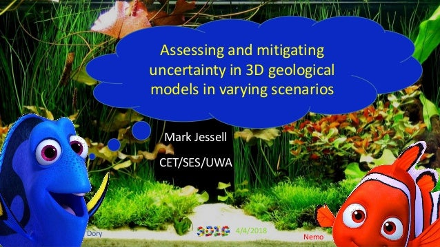 Mark Jessell CET/SES/UWA Dory Nemo Assessing and mitigating uncertainty in 3D geological models in varying scenarios 4/4/2...