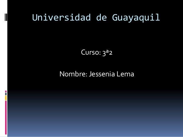 Universidad de Guayaquil Curso: 3ª2 Nombre: Jessenia Lema