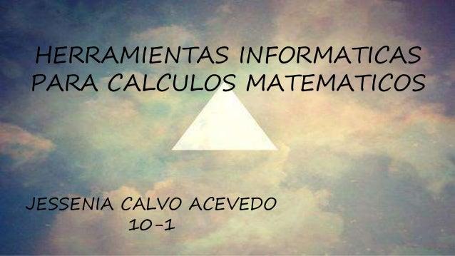 HERRAMIENTAS INFORMATICAS PARA CALCULOS MATEMATICOS JESSENIA CALVO ACEVEDO 10-1