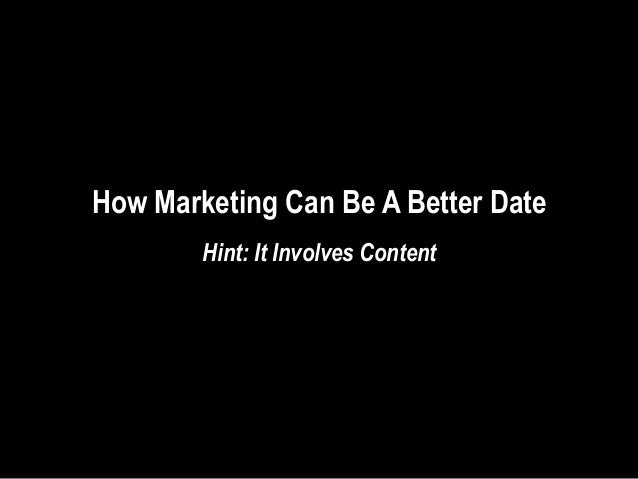 How Marketing Can Be A Better Date        Hint: It Involves Content