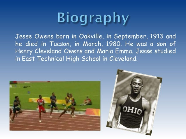 jesse owens essay example Jesse owens essays jesse owens, one of americans greatest track and field athletes, was born on a small farm in danville, alabama his parents were sharecroppers who migrated to cleveland, ohio cleveland was where jesse first started his running career in junior high school.