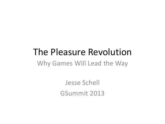 The Pleasure RevolutionWhy Games Will Lead the WayJesse SchellGSummit 2013