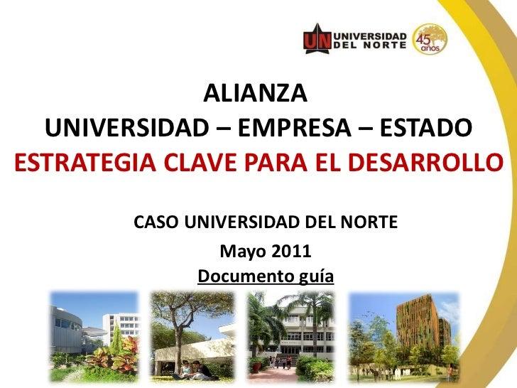 ALIANZA  UNIVERSIDAD – EMPRESA – ESTADO ESTRATEGIA CLAVE PARA EL DESARROLLO CASO UNIVERSIDAD DEL NORTE Mayo 2011 Documento...