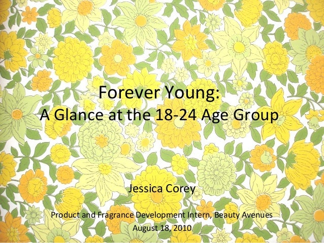 Jessica Corey Product and Fragrance Development Intern, Beauty Avenues August 18, 2010 Forever Young: A Glance at the 18-2...