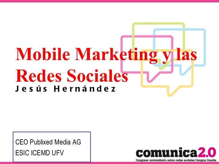 Mobile Marketing y las Redes Sociales Jesús Hernández CEO Publixed Media AG ESIC ICEMD UFV