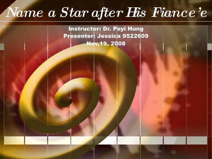 Name a Star after His Fiance'e Instructor: Dr. Poyi Hung Presenter: Jessica 9522609 Nov,19, 2008