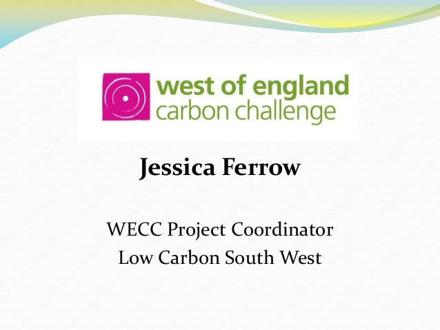 Jessica Ferrow WECC Project Coordinator Low Carbon South West