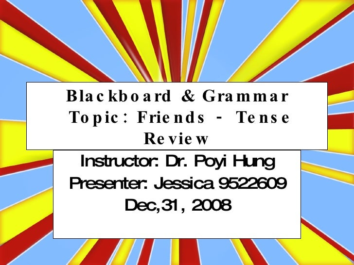 Blackboard & Grammar  Topic: Friends - Tense Review Instructor: Dr. Poyi Hung Presenter: Jessica 9522609 Dec,31, 2008