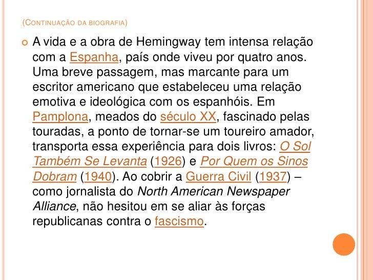 (CONTINUAÇÃO DA BIOGRAFIA)     A vida e a obra de Hemingway tem intensa relação     com a Espanha, país onde viveu por qu...