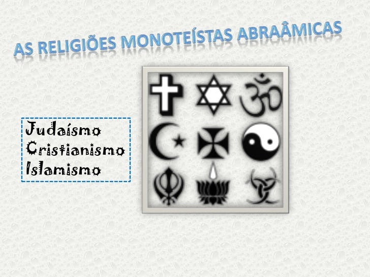 As religiões monoteístas abraâmicas<br />Judaísmo<br />Cristianismo<br />Islamismo<br />
