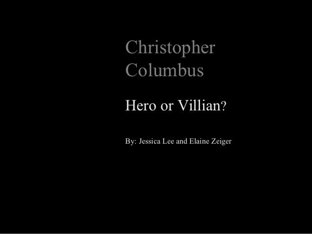ChristopherColumbusHero or Villian?By: Jessica Lee and Elaine Zeiger