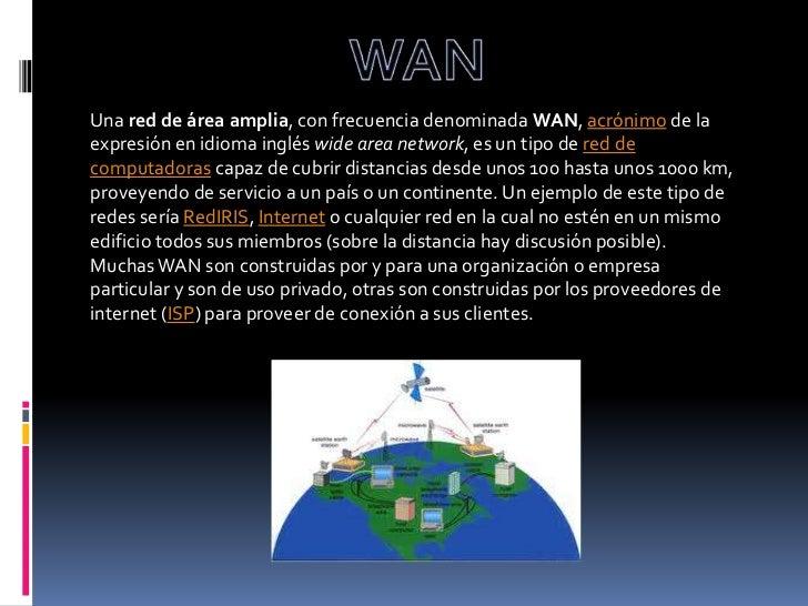 WAN<br />Una red de área amplia, con frecuencia denominada WAN, acrónimo de la expresión en idioma inglés wide area networ...