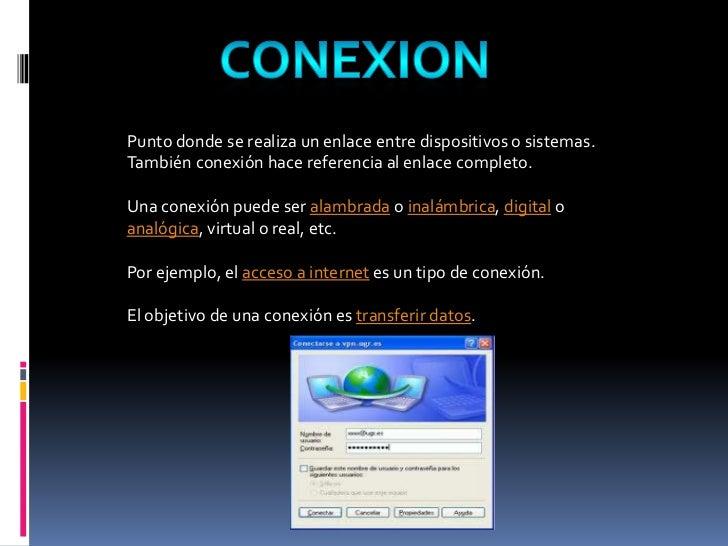 CONEXION<br />Punto donde se realiza un enlace entre dispositivos o sistemas. También conexión hace referencia al enlace c...