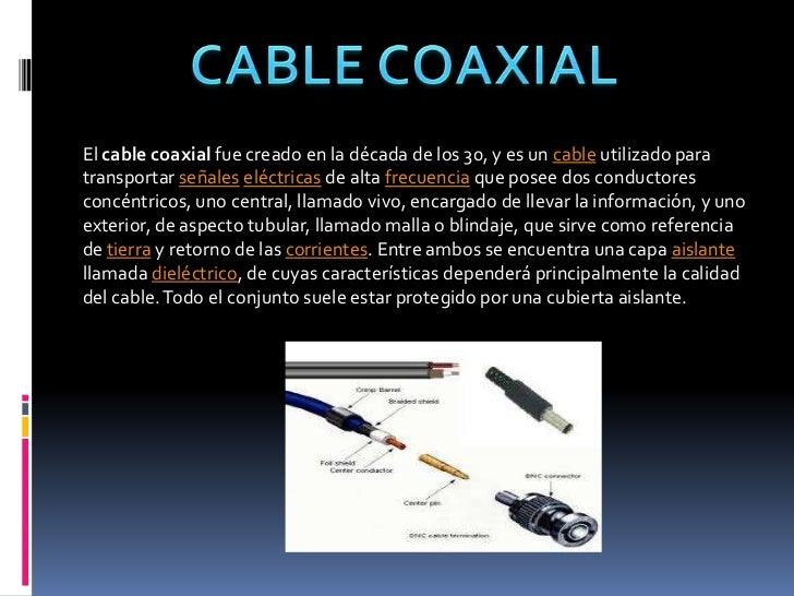 CABLE COAXIAL<br />El cable coaxial fue creado en la década de los 30, y es un cable utilizado para transportar señaleselé...