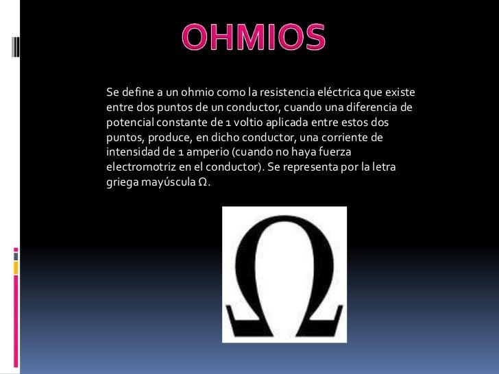 OHMIOS<br />Se define a un ohmio como la resistencia eléctrica que existe entre dos puntos de un conductor, cuando una dif...