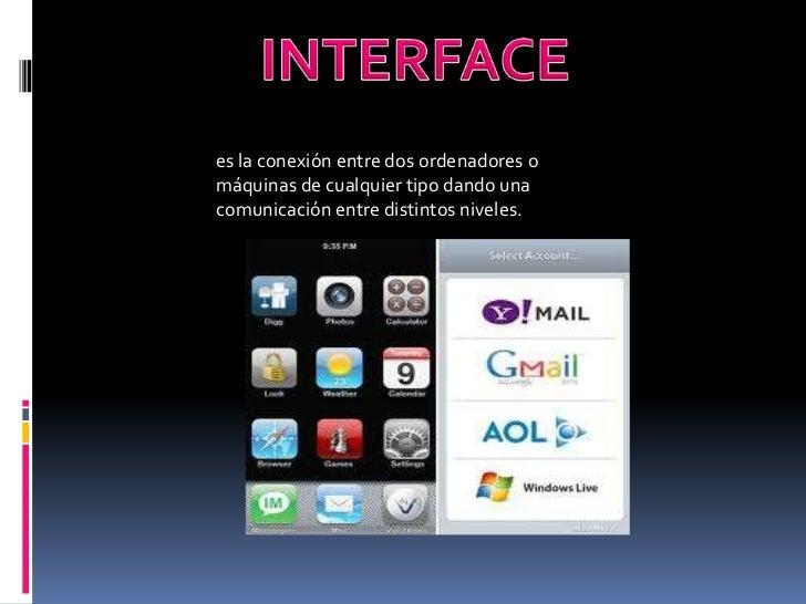INTERFACE<br />es la conexión entre dos ordenadores o máquinas de cualquier tipo dando una comunicación entre distintos ni...
