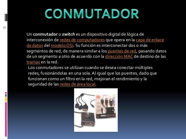 CONMUTADOR<br />Un conmutador o switch es un dispositivo digital de lógica de interconexión de redes de computadores que o...