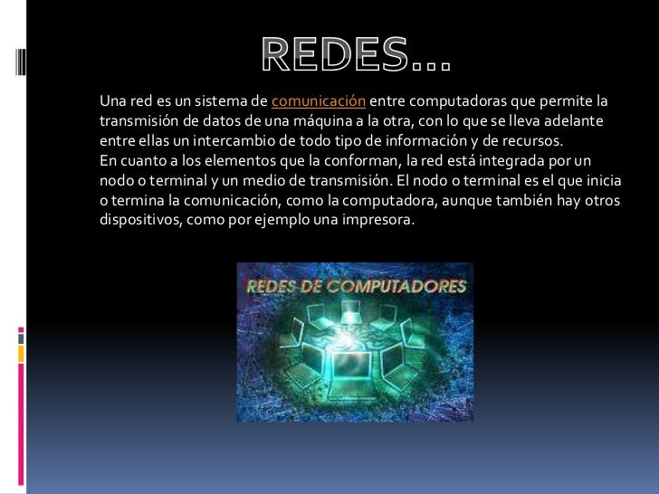 REDES…<br />Una red es un sistema de comunicación entre computadoras que permite la transmisión de datos de una máquina a ...