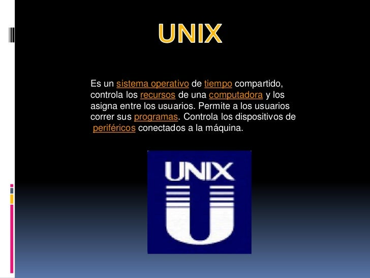 UNIX<br />Es un sistema operativo de tiempo compartido, <br />controla los recursos de una computadora y los <br />asigna ...
