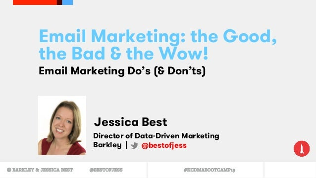 © BARKLEY & JESSICA BEST @BESTOFJESS #KCDMABOOTCAMP19 Email Marketing: the Good, the Bad & the Wow! Email Marketing Do's (...