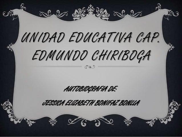 UNIDAD EDUCATIVA CAP. EDMUNDO CHIRIBOGA AUTOBIOGRAFIA DE: JESSICA ELIZABETH BONIFAZ BONLLA