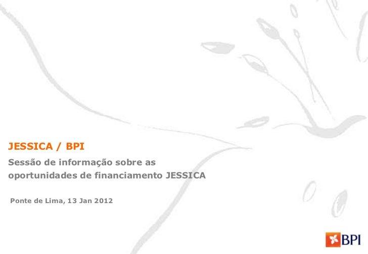 JESSICA / BPISessão de informação sobre asoportunidades de financiamento JESSICAPonte de Lima, 13 Jan 2012
