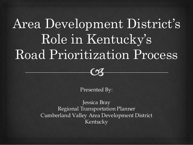 Area Development District's Role in Kentucky's Road Prioritization Process Presented By: Jessica Bray Regional Transportat...