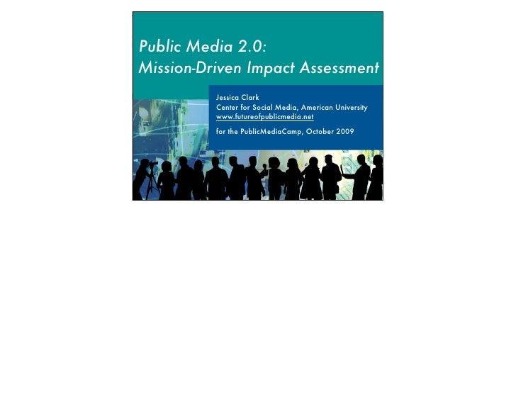 Public Media 2.0: Mission-Driven Impact Assessment           Jessica Clark           Center for Social Media, American Uni...