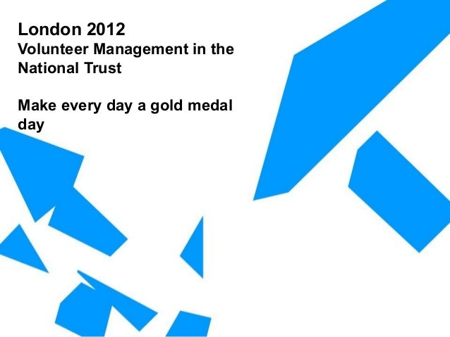 London 2012 Volunteer Management in the National Trust Make every day a gold medal day