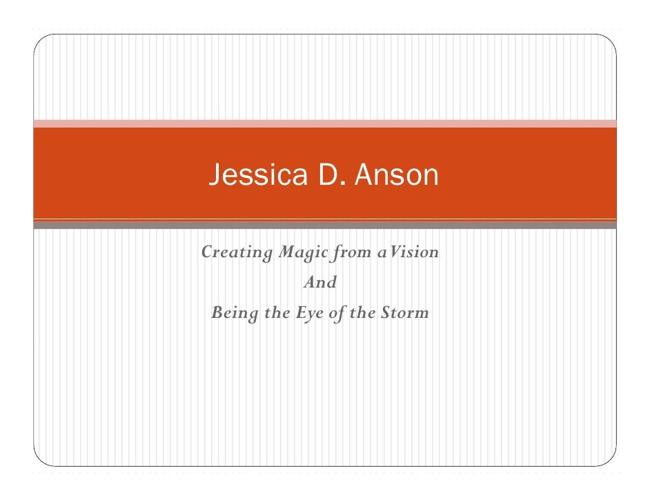 Jessica D. Anson  Creating Magic from aVision             And  Being the Eye of the Storm