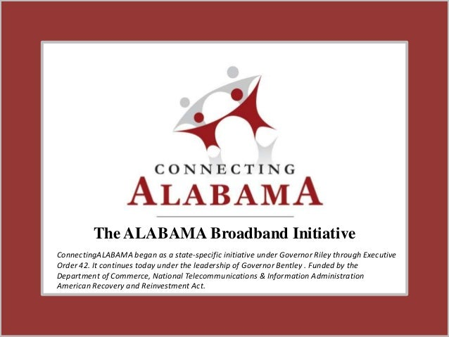The ALABAMA Broadband InitiativeConnectingALABAMA began as a state-specific initiative under Governor Riley through Execut...