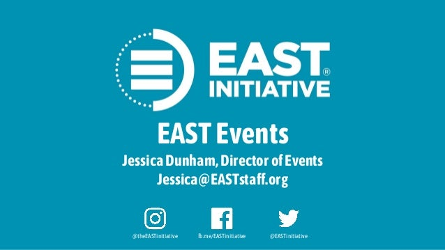 @theEASTinitiative fb.me/EASTinitiative @EASTinitiative EASTEvents JessicaDunham,DirectorofEvents Jessica@EASTstaff.org