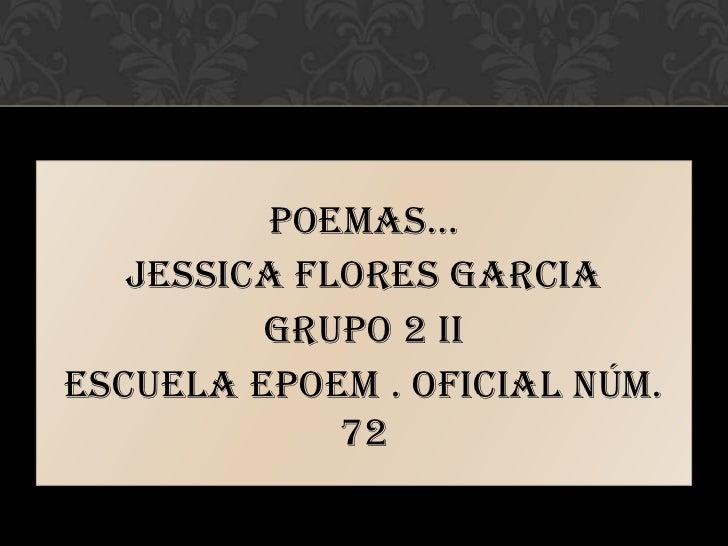 POEMAS…   JESSICA FLORES GARCIA         GRUPO 2 IIEscuela Epoem . Oficial núm.             72
